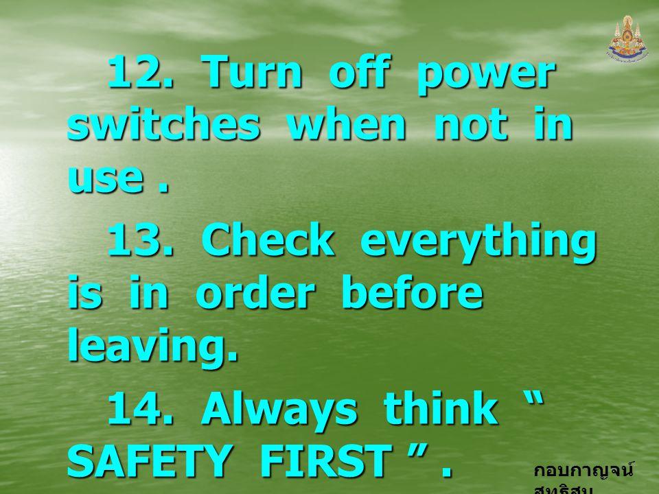 กอบกาญจน์ สุทธิสม 12. Turn off power switches when not in use. 12. Turn off power switches when not in use. 13. Check everything is in order before le