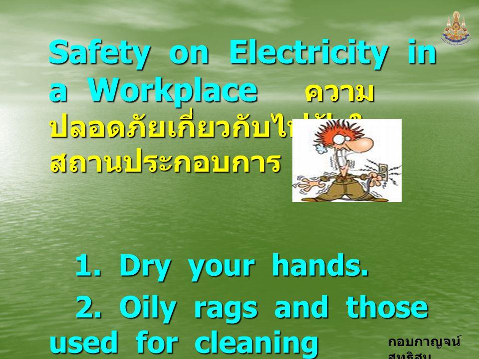 กอบกาญจน์ สุทธิสม Safety on Electricity in a Workplace ความ ปลอดภัยเกี่ยวกับไฟฟ้าใน สถานประกอบการ 1. Dry your hands. 1. Dry your hands. 2. Oily rags a
