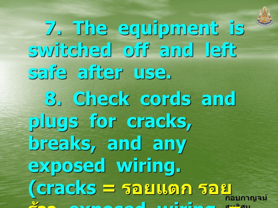 กอบกาญจน์ สุทธิสม 7. The equipment is switched off and left safe after use. 7. The equipment is switched off and left safe after use. 8. Check cords a