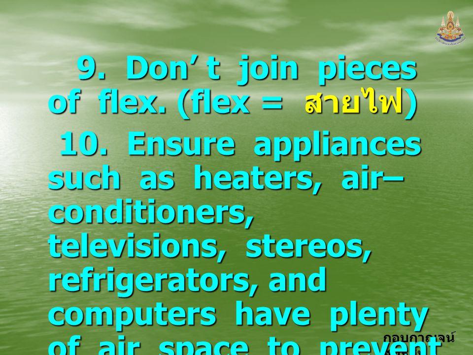 กอบกาญจน์ สุทธิสม 9. Don' t join pieces of flex. (flex = สายไฟ ) 9. Don' t join pieces of flex. (flex = สายไฟ ) 10. Ensure appliances such as heaters,