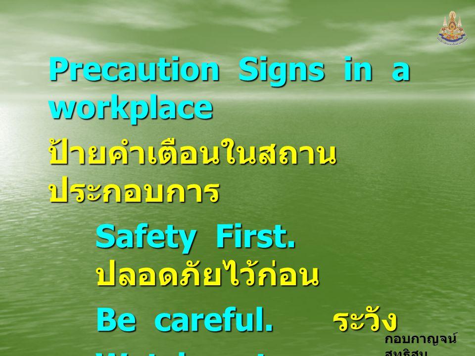 กอบกาญจน์ สุทธิสม Precaution Signs in a workplace ป้ายคำเตือนในสถาน ประกอบการ Safety First. ปลอดภัยไว้ก่อน Be careful. ระวัง Watch out. ระวัง Look out