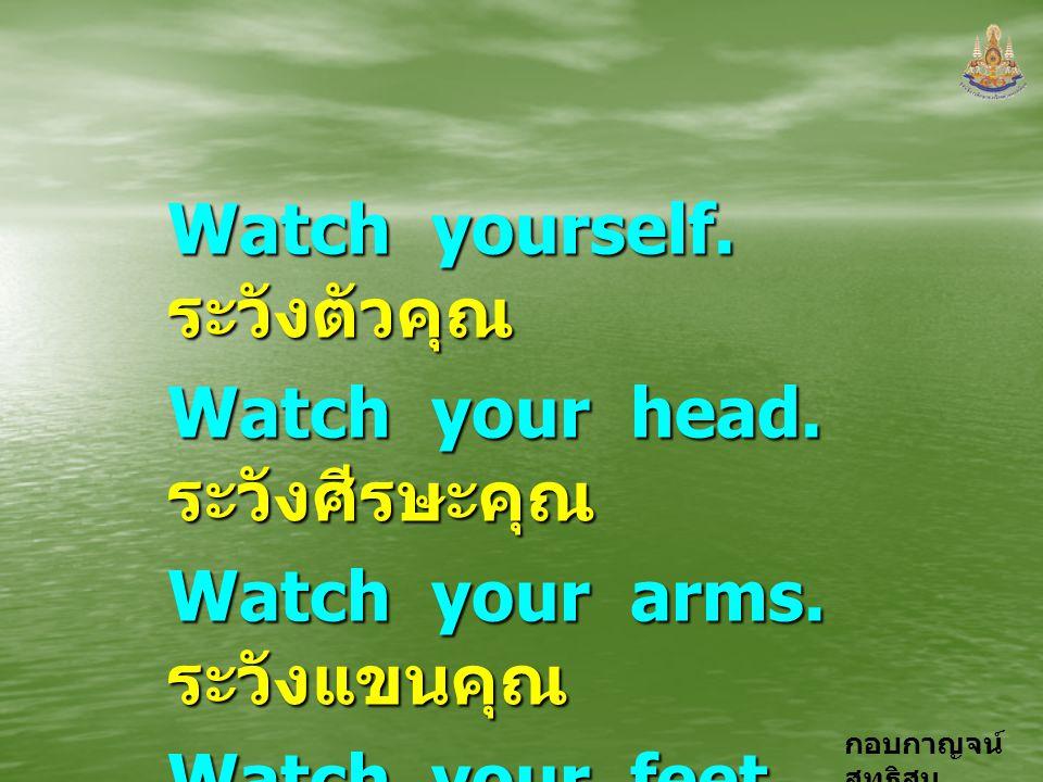 กอบกาญจน์ สุทธิสม Watch yourself. ระวังตัวคุณ Watch your head. ระวังศีรษะคุณ Watch your arms. ระวังแขนคุณ Watch your feet. ระวังเท้าคุณ