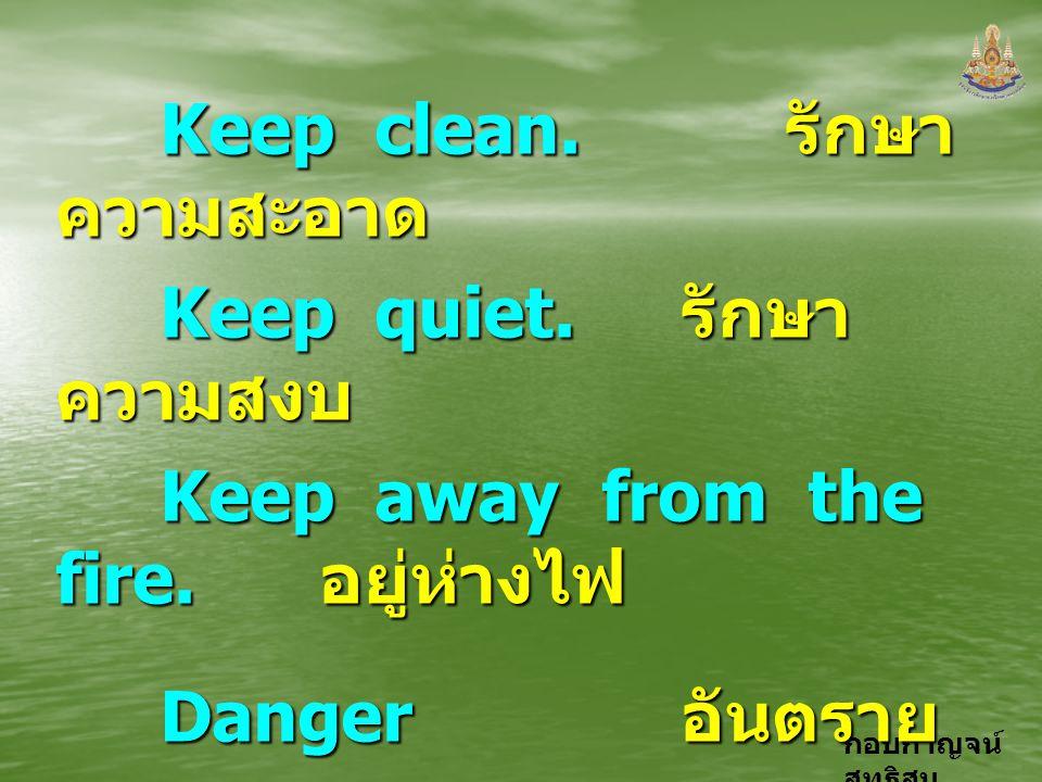 กอบกาญจน์ สุทธิสม Keep clean. รักษา ความสะอาด Keep quiet. รักษา ความสงบ Keep away from the fire. อยู่ห่างไฟ Danger อันตราย Danger อันตราย High Voltage