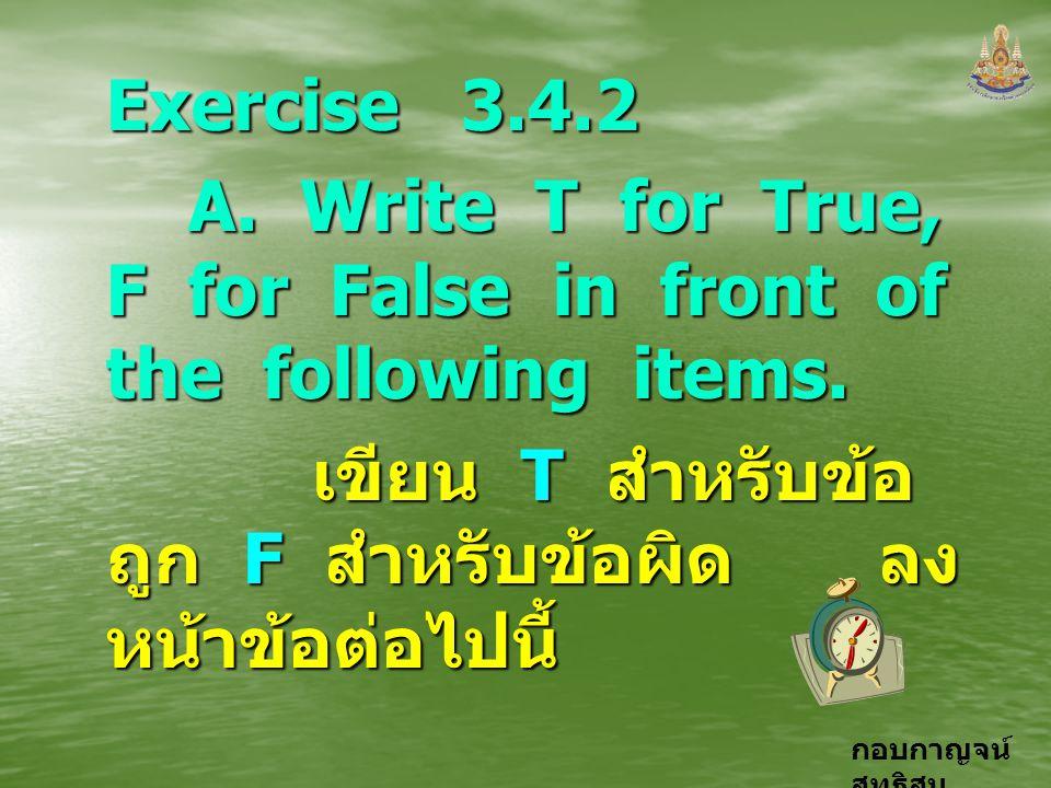 กอบกาญจน์ สุทธิสม Exercise 3.4.2 A. Write T for True, F for False in front of the following items. A. Write T for True, F for False in front of the fo