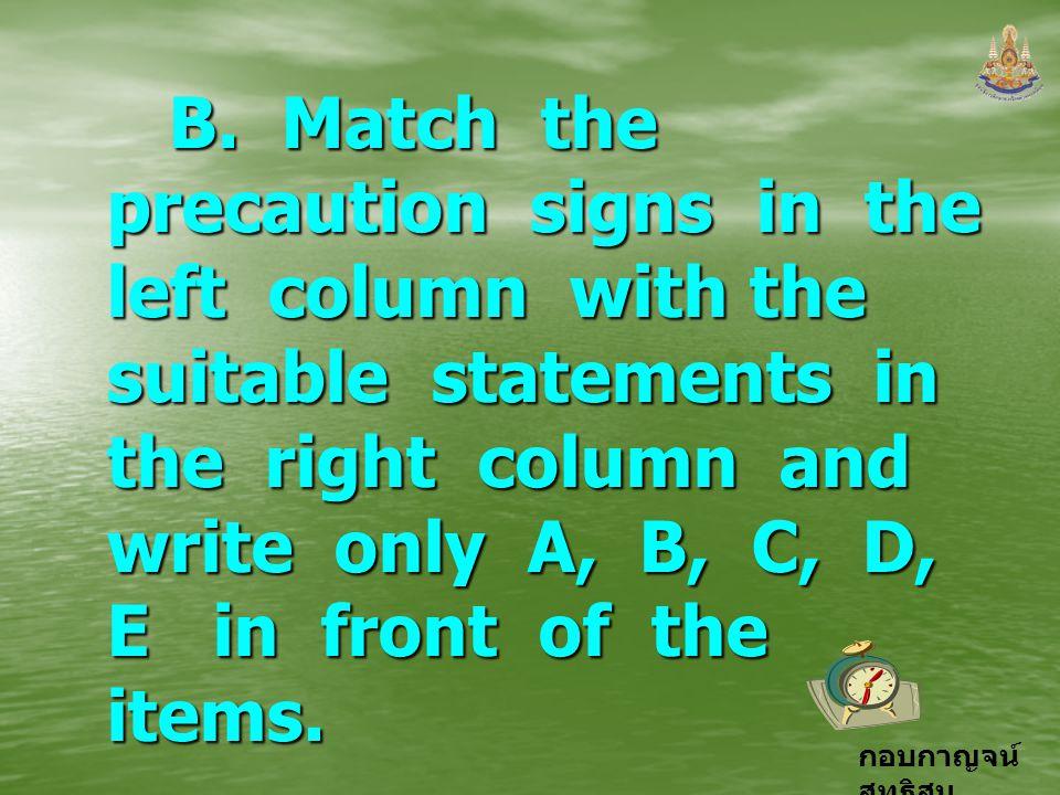 กอบกาญจน์ สุทธิสม B. Match the precaution signs in the left column with the suitable statements in the right column and write only A, B, C, D, E in fr