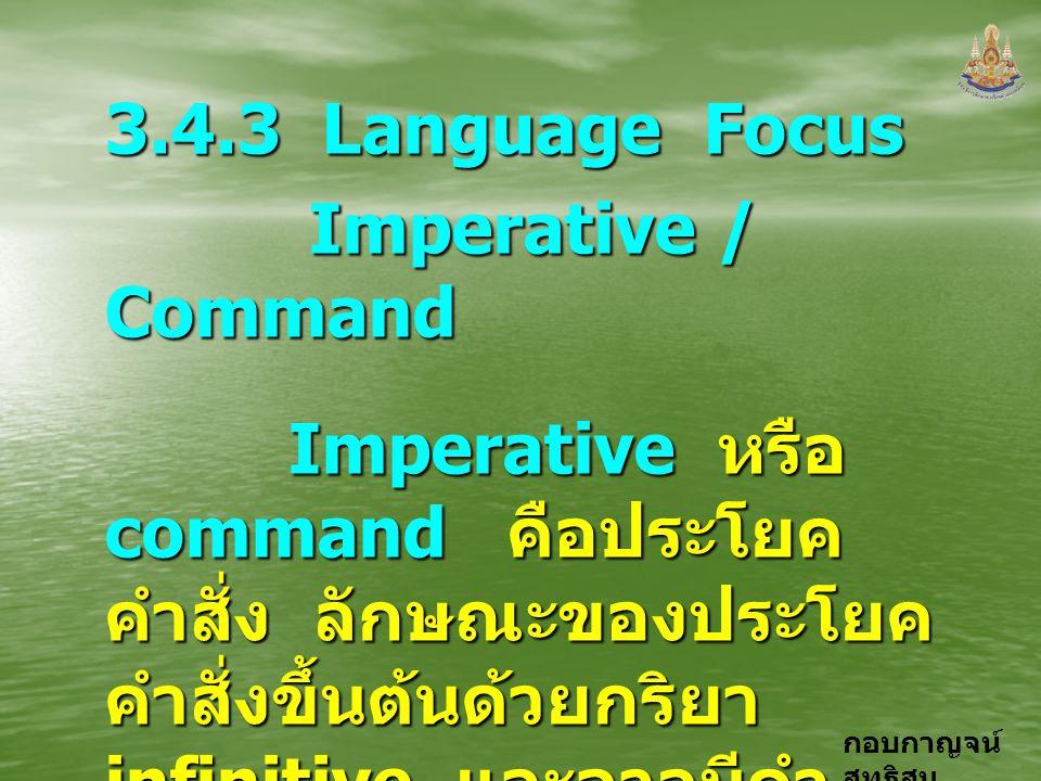 กอบกาญจน์ สุทธิสม 3.4.3 Language Focus Imperative / Command Imperative หรือ command คือประโยค คำสั่ง ลักษณะของประโยค คำสั่งขึ้นต้นด้วยกริยา infinitive