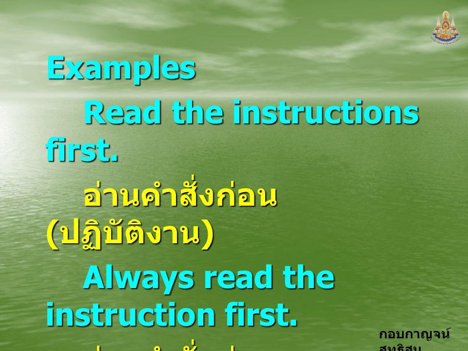กอบกาญจน์ สุทธิสมExamples Read the instructions first. อ่านคำสั่งก่อน ( ปฏิบัติงาน ) Always read the instruction first. อ่านคำสั่งก่อน ( ปฏิบัติงาน )