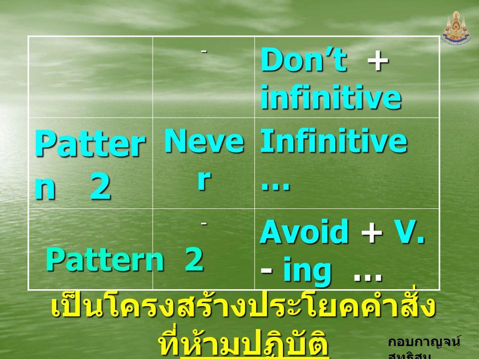 กอบกาญจน์ สุทธิสม Pattern 2 เป็นโครงสร้างประโยคคำสั่ง ที่ห้ามปฏิบัติ - Don't + infinitive Patter n 2 Neve r Infinitive … - Avoid + V. - ing …