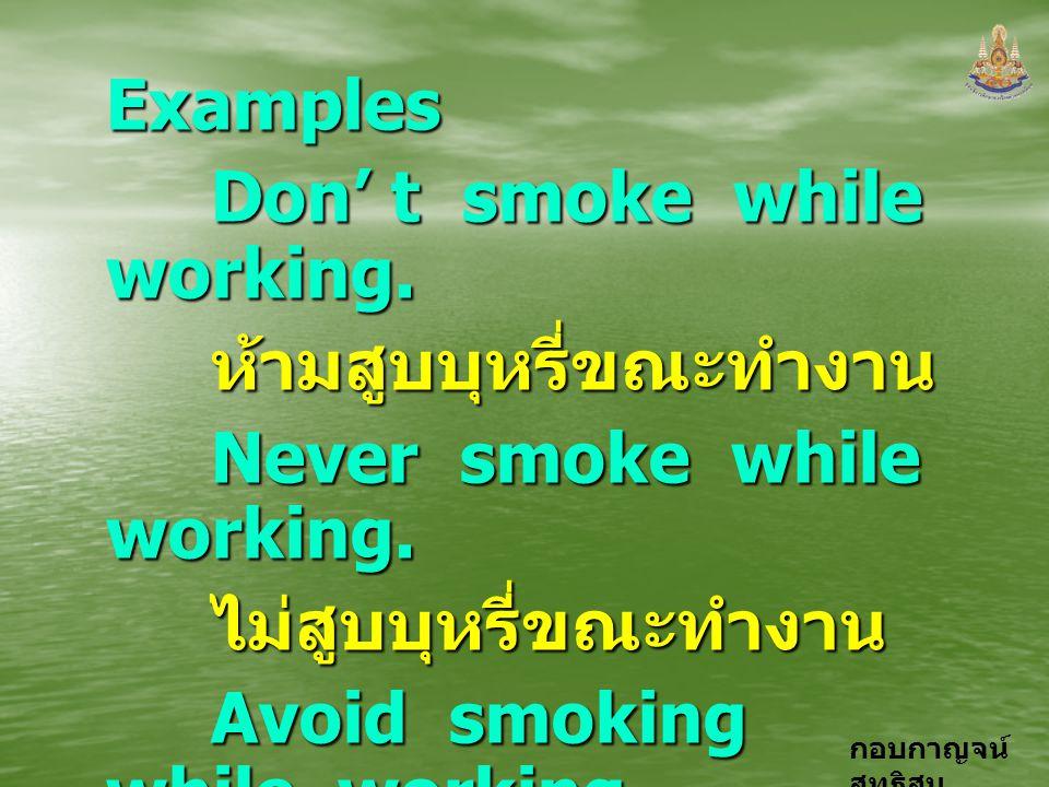 กอบกาญจน์ สุทธิสม Examples Don' t smoke while working. ห้ามสูบบุหรี่ขณะทำงาน Never smoke while working. ไม่สูบบุหรี่ขณะทำงาน Avoid smoking while worki