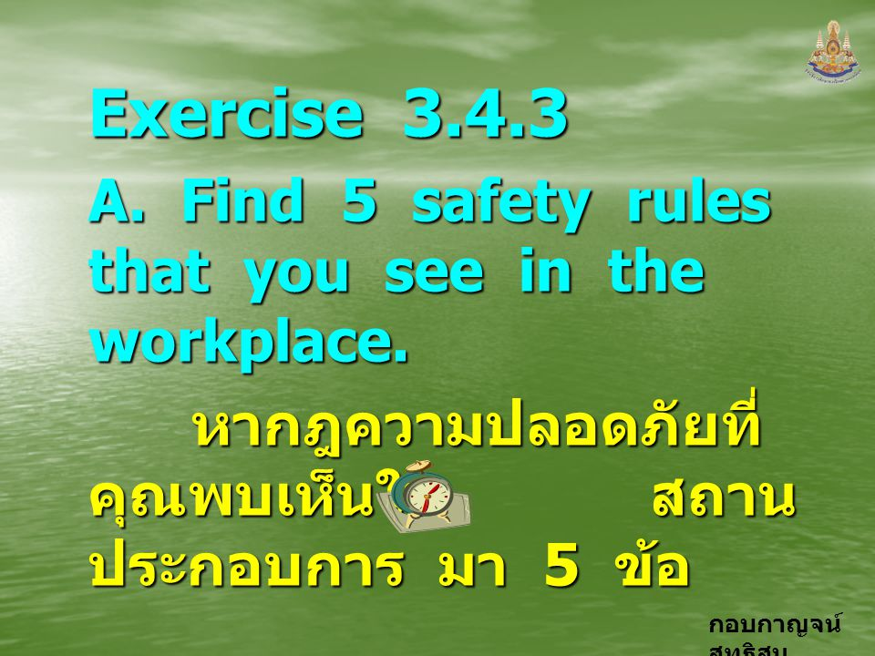 กอบกาญจน์ สุทธิสม Exercise 3.4.3 A. Find 5 safety rules that you see in the workplace. หากฎความปลอดภัยที่ คุณพบเห็นใน สถาน ประกอบการ มา 5 ข้อ หากฎความ