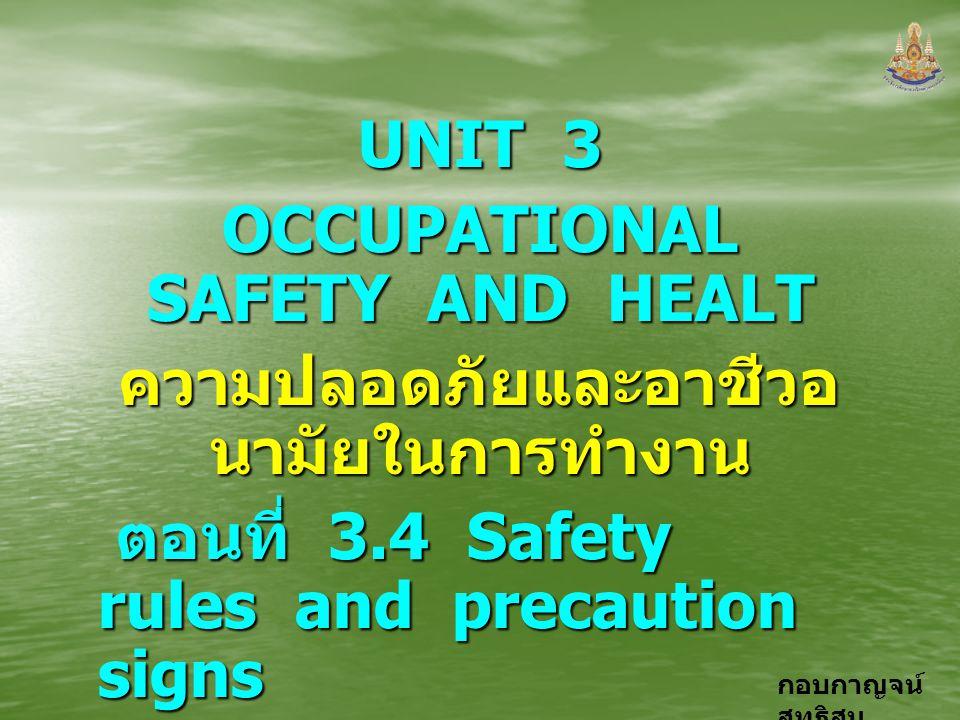 กอบกาญจน์ สุทธิสม UNIT 3 OCCUPATIONAL SAFETY AND HEALT ความปลอดภัยและอาชีวอ นามัยในการทำงาน ตอนที่ 3.4 Safety rules and precaution signs ตอนที่ 3.4 Sa