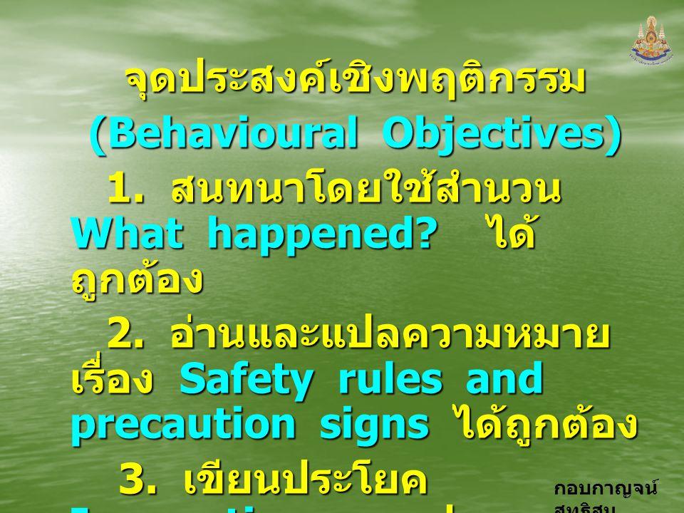 กอบกาญจน์ สุทธิสม จุดประสงค์เชิงพฤติกรรม (Behavioural Objectives) 1. สนทนาโดยใช้สำนวน What happened? ได้ ถูกต้อง 1. สนทนาโดยใช้สำนวน What happened? ได