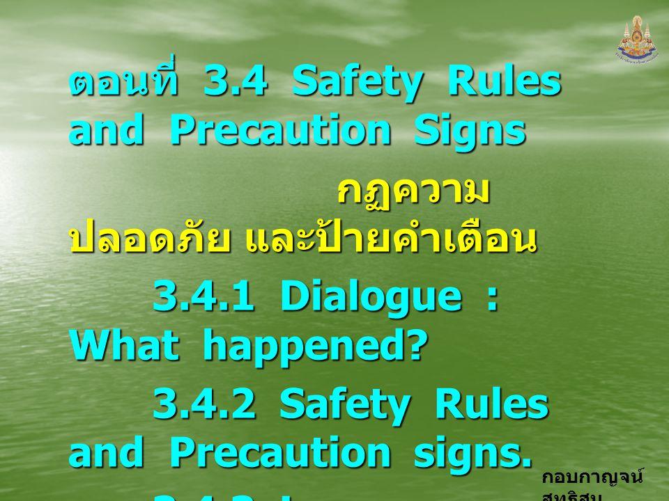 กอบกาญจน์ สุทธิสม ตอนที่ 3.4 Safety Rules and Precaution Signs กฏความ ปลอดภัย และป้ายคำเตือน กฏความ ปลอดภัย และป้ายคำเตือน 3.4.1 Dialogue : What happe