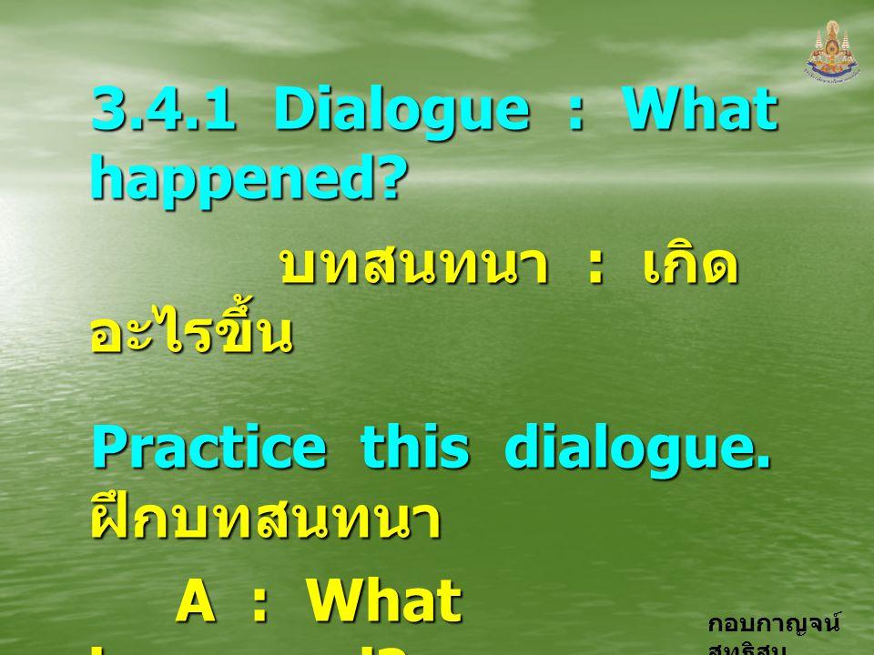 กอบกาญจน์ สุทธิสม 3.4.1 Dialogue : What happened? บทสนทนา : เกิด อะไรขึ้น บทสนทนา : เกิด อะไรขึ้น Practice this dialogue. ฝึกบทสนทนา A : What happened