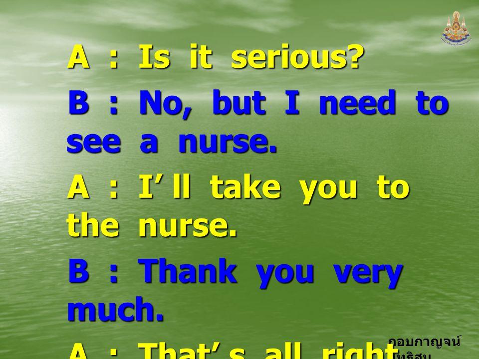 กอบกาญจน์ สุทธิสม A : Is it serious? B : No, but I need to see a nurse. A : I' ll take you to the nurse. B : Thank you very much. A : That' s all righ
