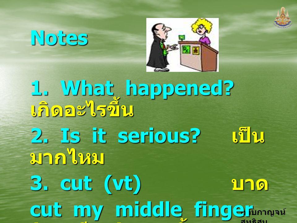กอบกาญจน์ สุทธิสม Notes 1. What happened? เกิดอะไรขึ้น 2. Is it serious? เป็น มากไหม 3. cut (vt) บาด cut my middle finger ( ของมีคม ) บาดนิ้วกลาง