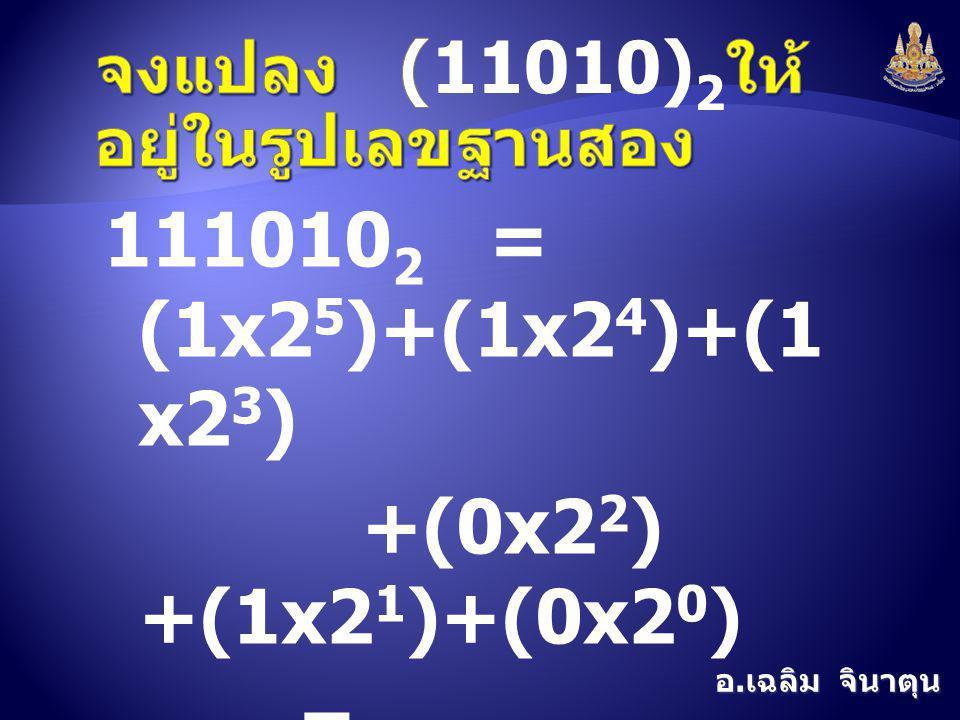 อ. เฉลิม จินาตุน 111010 2 = (1x2 5 )+(1x2 4 )+(1 x2 3 ) +(0x2 2 ) +(1x2 1 )+(0x2 0 ) = 32+16+8+0+2+0  = 58 10