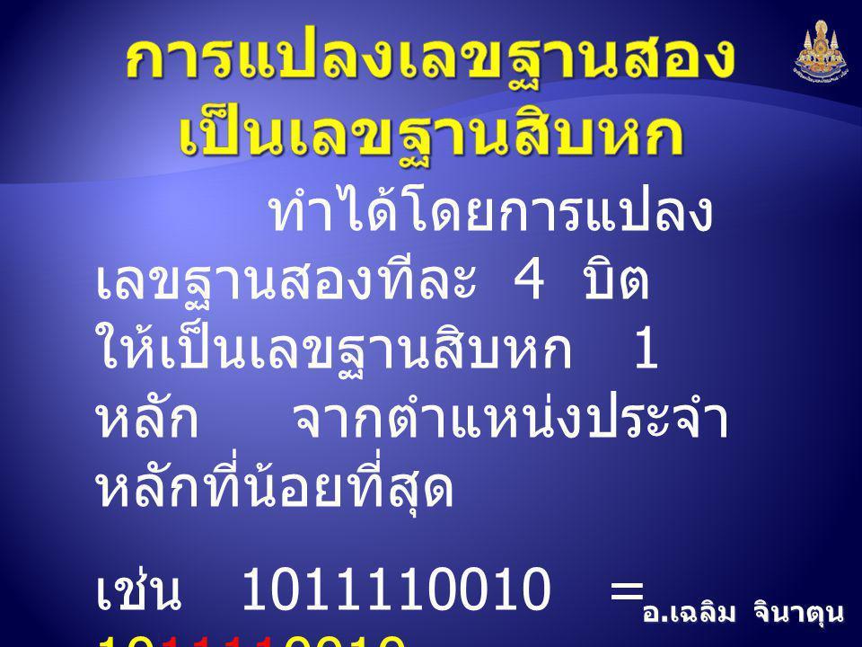อ. เฉลิม จินาตุน ทำได้โดยการแปลง เลขฐานสองทีละ 4 บิต ให้เป็นเลขฐานสิบหก 1 หลัก จากตำแหน่งประจำ หลักที่น้อยที่สุด เช่น 1011110010 = 1011110010 = 0010 1