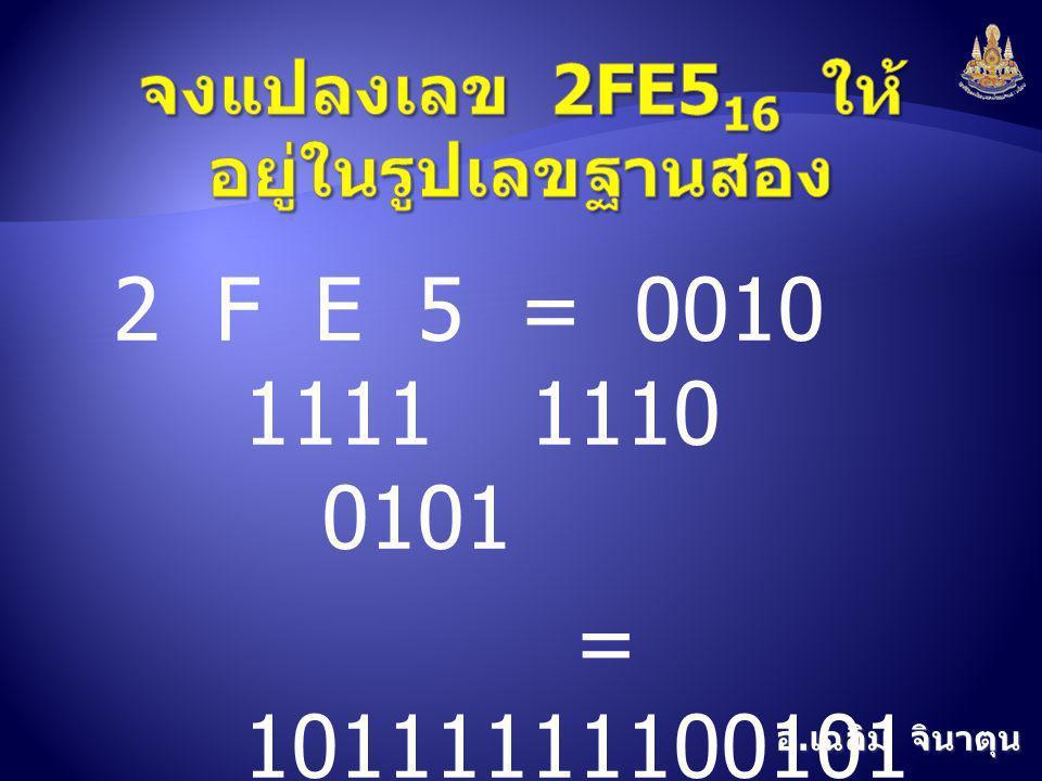 อ. เฉลิม จินาตุน 2 F E 5 =0010 11111110 0101 = 10111111100101 2
