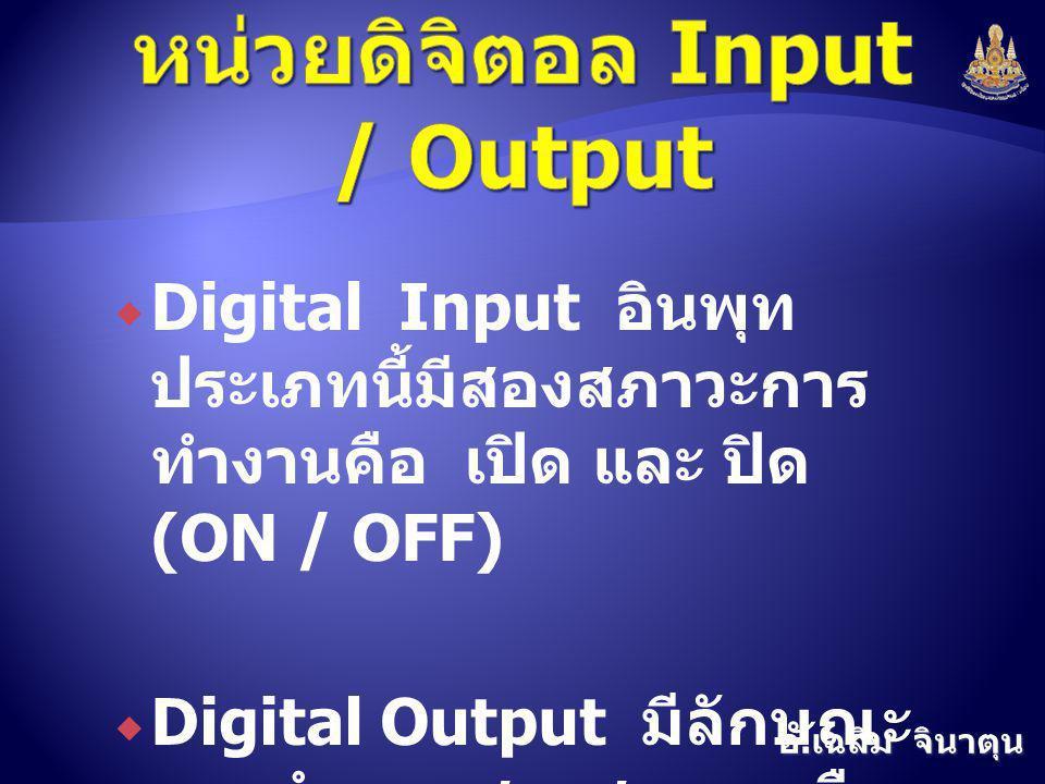อ. เฉลิม จินาตุน  Digital Input อินพุท ประเภทนี้มีสองสภาวะการ ทำงานคือ เปิด และ ปิด (ON / OFF)  Digital Output มีลักษณะ การทำงาน สองสภาวะ คือ (On /