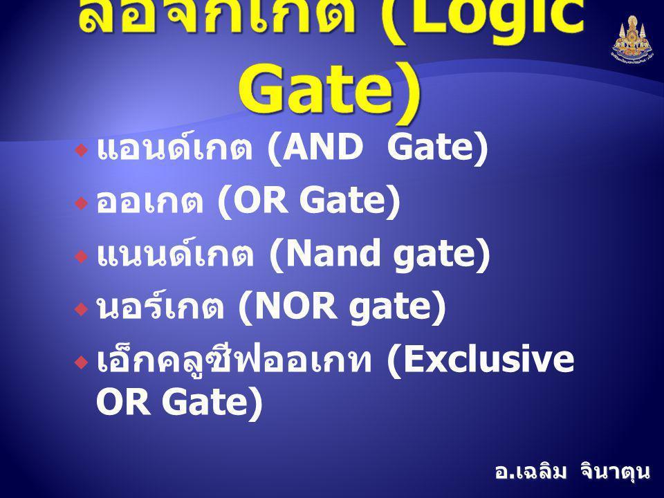 อ. เฉลิม จินาตุน  แอนด์เกต (AND Gate)  ออเกต (OR Gate)  แนนด์เกต (Nand gate)  นอร์เกต (NOR gate)  เอ็กคลูซีฟออเกท (Exclusive OR Gate)