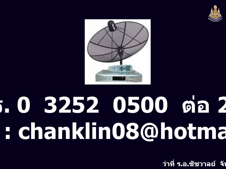 ว่าที่ ร. อ. ชัชวาลย์ จันทร์กลิ่น โทร. 0 3252 0500 ต่อ 204 e-mail : chanklin08@hotmail.com