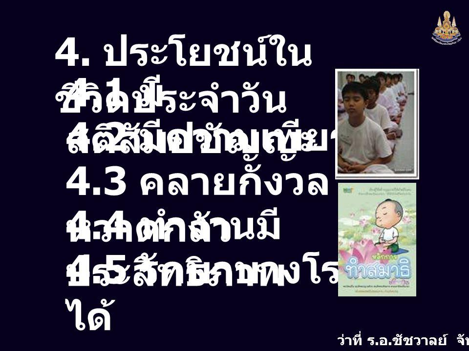 ว่าที่ ร. อ. ชัชวาลย์ จันทร์กลิ่น 4. ประโยชน์ใน ชีวิตประจำวัน 4.1 มี สติสัมปชัญญะ 4.2 มีความเพียร 4.3 คลายกังวล หวาดกลัว 4.4 ทำงานมี ประสิทธิภาพ 4.5 ร