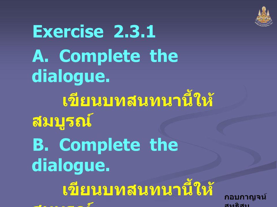 กอบกาญจน์ สุทธิสม Exercise 2.3.1 A. Complete the dialogue. เขียนบทสนทนานี้ให้ สมบูรณ์ B. Complete the dialogue. เขียนบทสนทนานี้ให้ สมบูรณ์ C. Make a d