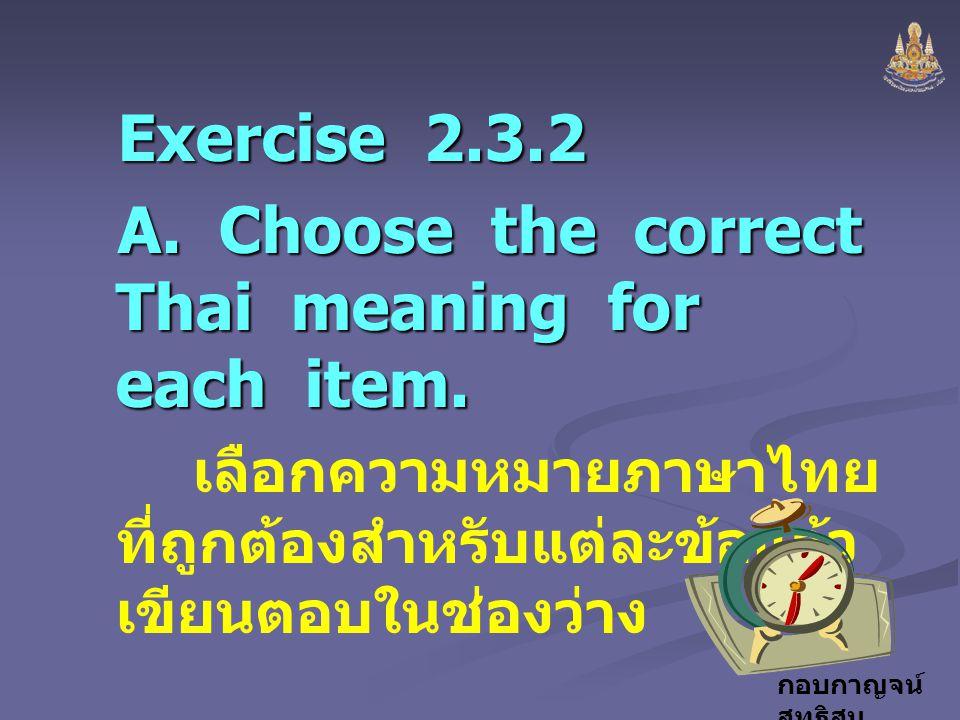 กอบกาญจน์ สุทธิสม Exercise 2.3.2 A. Choose the correct Thai meaning for each item. เลือกความหมายภาษาไทย ที่ถูกต้องสำหรับแต่ละข้อแล้ว เขียนตอบในช่องว่า