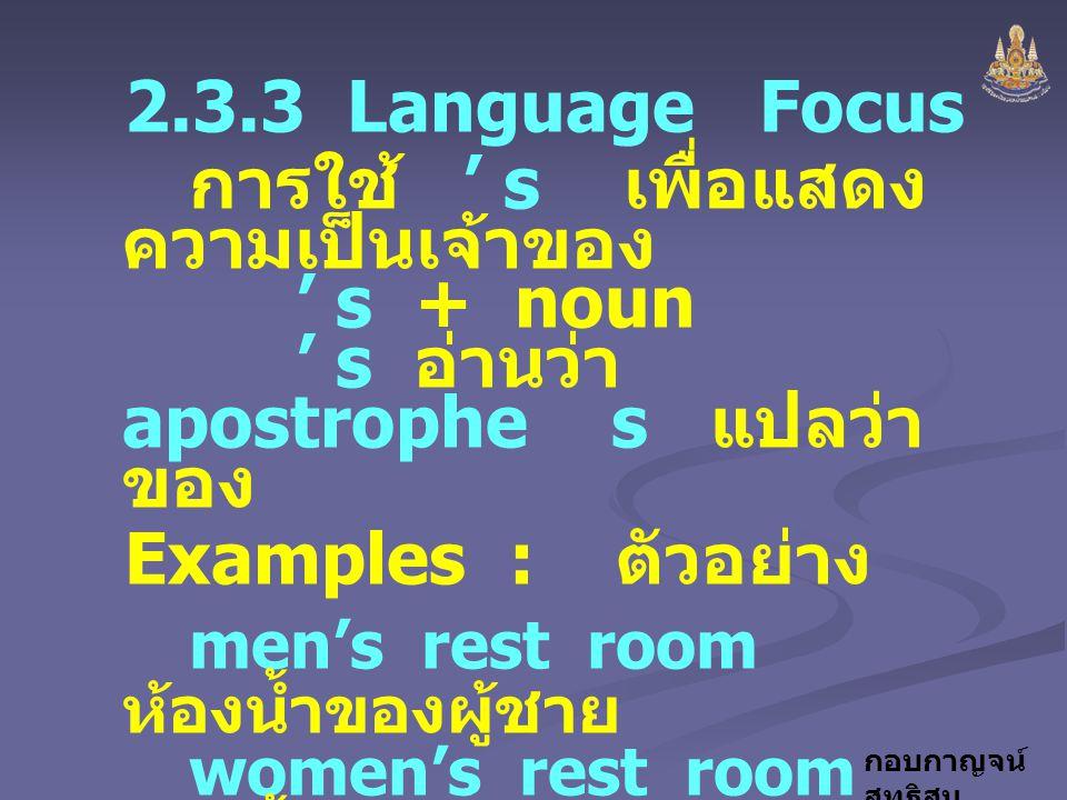 กอบกาญจน์ สุทธิสม 2.3.3 Language Focus การใช้ ' s เพื่อแสดง ความเป็นเจ้าของ ' s + noun ' s อ่านว่า apostrophe s แปลว่า ของ Examples : ตัวอย่าง men's r