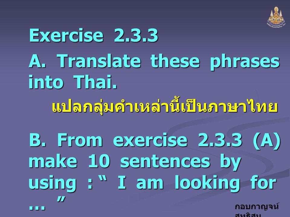กอบกาญจน์ สุทธิสม Exercise 2.3.3 A. Translate these phrases into Thai. แปลกลุ่มคำเหล่านี้เป็นภาษาไทย B. From exercise 2.3.3 (A) make 10 sentences by u