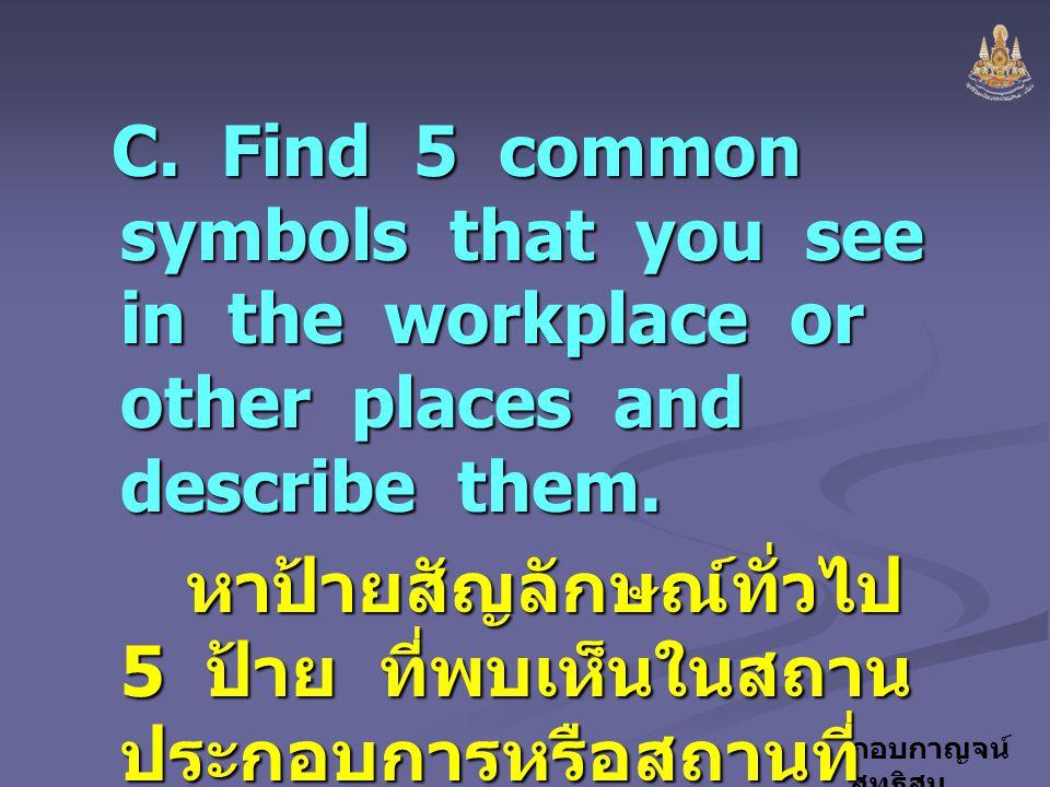 กอบกาญจน์ สุทธิสม C. Find 5 common symbols that you see in the workplace or other places and describe them. หาป้ายสัญลักษณ์ทั่วไป 5 ป้าย ที่พบเห็นในสถ