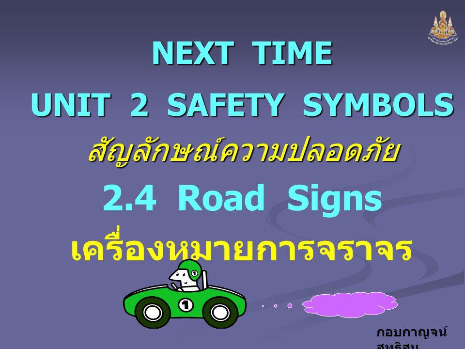 กอบกาญจน์ สุทธิสม NEXT TIME UNIT 2 SAFETY SYMBOLS สัญลักษณ์ความปลอดภัย 2.4 Road Signs เครื่องหมายการจราจร
