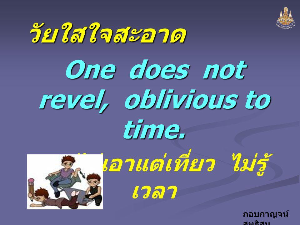 กอบกาญจน์ สุทธิสมวัยใสใจสะอาด One does not revel, oblivious to time. ไม่เอาแต่เที่ยว ไม่รู้ เวลา จาก..... ธรรมนูญชีวิต จาก..... ธรรมนูญชีวิต