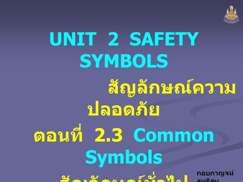 กอบกาญจน์ สุทธิสม UNIT 2 SAFETY SYMBOLS สัญลักษณ์ความ ปลอดภัย ตอนที่ 2.3 Common Symbols สัญลักษณ์ทั่วไป