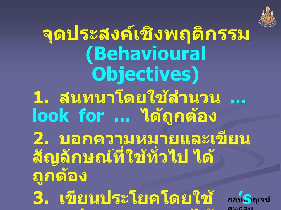 กอบกาญจน์ สุทธิสม จุดประสงค์เชิงพฤติกรรม (Behavioural Objectives) 1. สนทนาโดยใช้สำนวน... look for … ได้ถูกต้อง 2. บอกความหมายและเขียน สัญลักษณ์ที่ใช้ท