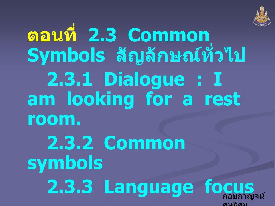 กอบกาญจน์ สุทธิสม ตอนที่ 2.3 Common Symbols สัญลักษณ์ทั่วไป 2.3.1 Dialogue : I am looking for a rest room. 2.3.2 Common symbols 2.3.3 Language focus ก