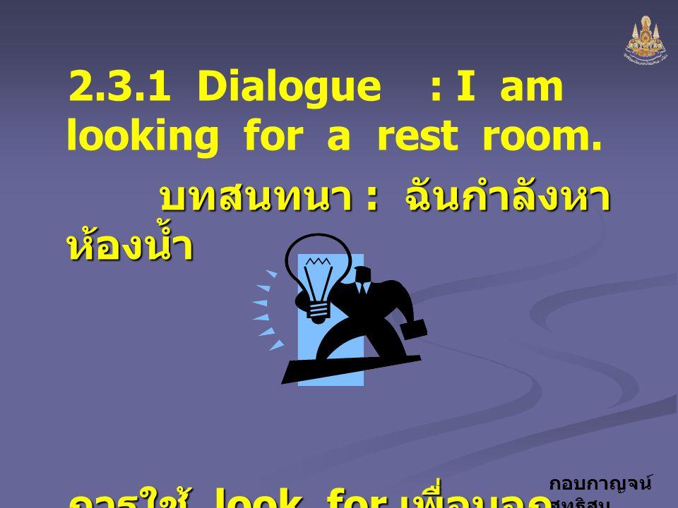 กอบกาญจน์ สุทธิสม 2.3.1 Dialogue : I am looking for a rest room. บทสนทนา : ฉันกำลังหา ห้องน้ำ บทสนทนา : ฉันกำลังหา ห้องน้ำ การใช้ look for เพื่อบอก คว