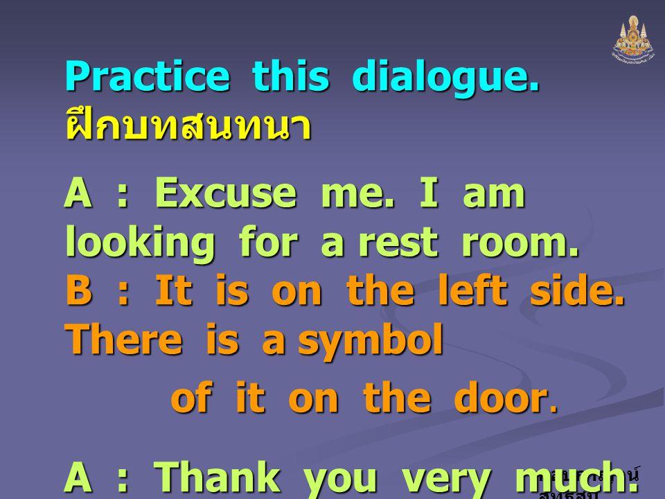 กอบกาญจน์ สุทธิสม Practice this dialogue. ฝึกบทสนทนา A : Excuse me. I am looking for a rest room. B : It is on the left side. There is a symbol of it