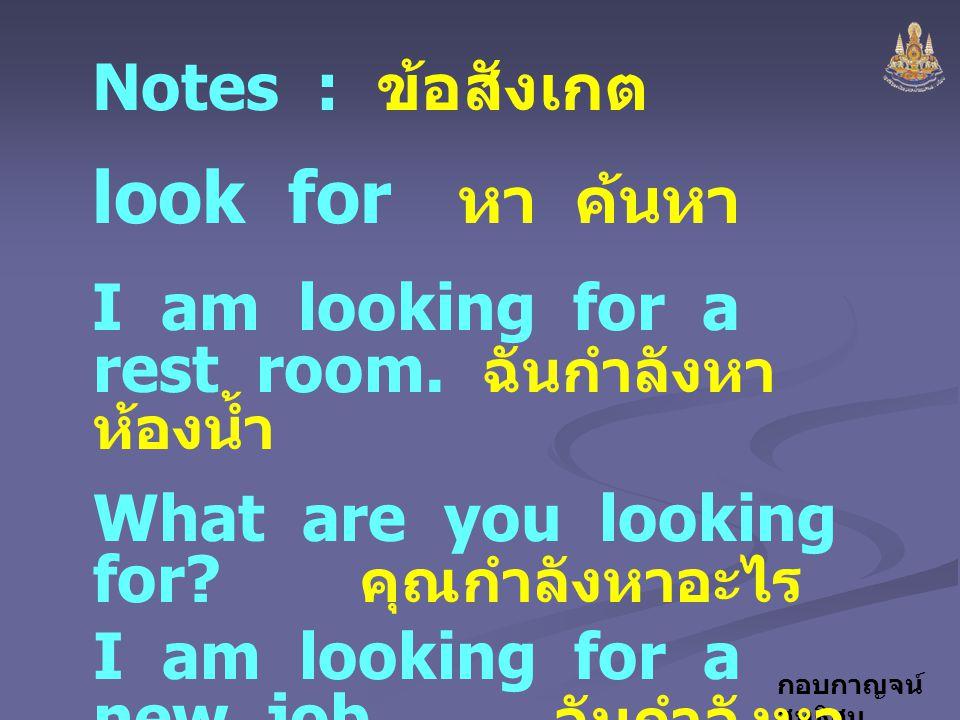กอบกาญจน์ สุทธิสม Notes : ข้อสังเกต look for หา ค้นหา I am looking for a rest room. ฉันกำลังหา ห้องน้ำ What are you looking for? คุณกำลังหาอะไร I am l