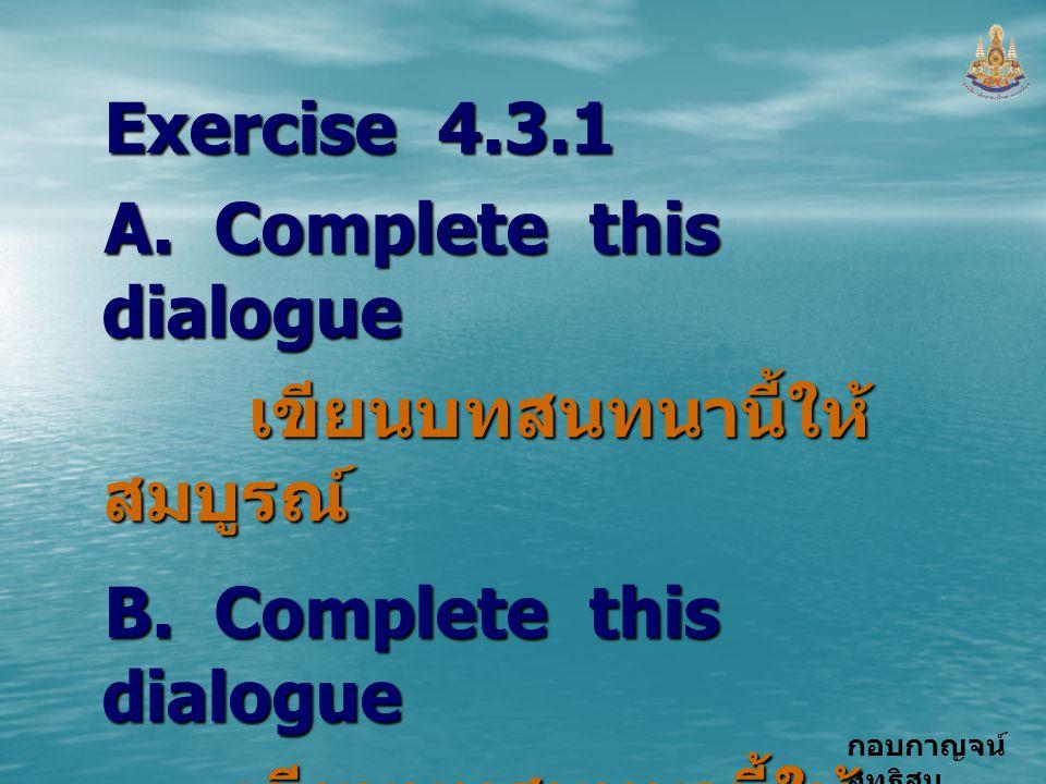 กอบกาญจน์ สุทธิสม Exercise 4.3.1 A. Complete this dialogue เขียนบทสนทนานี้ให้ สมบูรณ์ เขียนบทสนทนานี้ให้ สมบูรณ์ B. Complete this dialogue เขียนบทสนทน