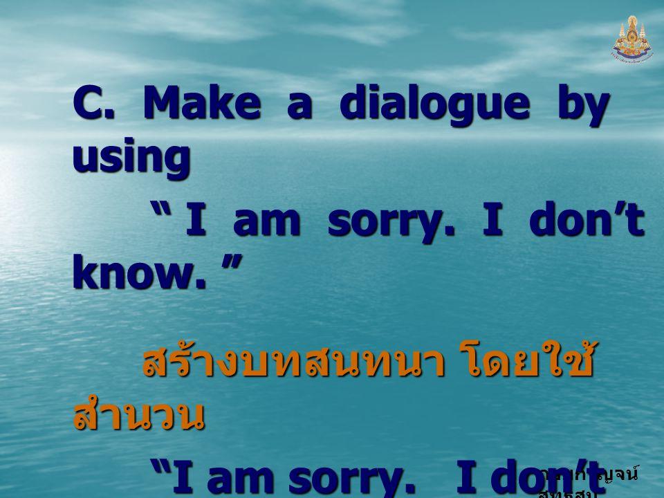 """กอบกาญจน์ สุทธิสม C. Make a dialogue by using """" I am sorry. I don't know. """" """" I am sorry. I don't know. """" สร้างบทสนทนา โดยใช้ สำนวน สร้างบทสนทนา โดยใช"""
