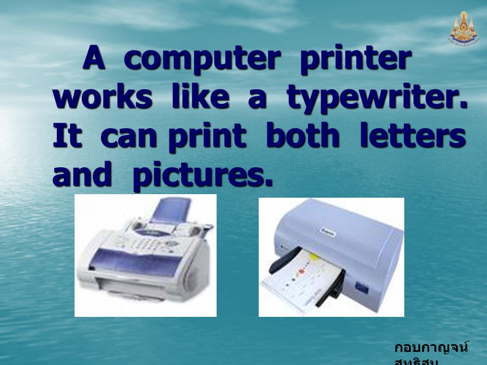 กอบกาญจน์ สุทธิสม A computer printer works like a typewriter. It can print both letters and pictures.