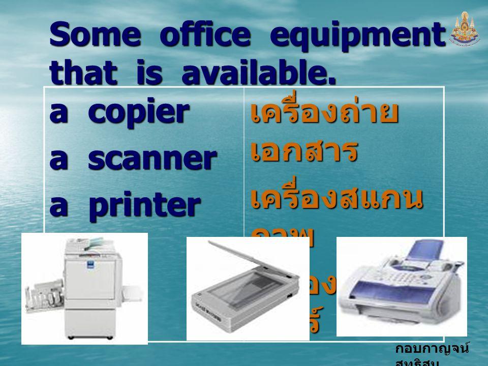 กอบกาญจน์ สุทธิสม Some office equipment that is available. a copier a scanner a printer เครื่องถ่าย เอกสาร เครื่องสแกน ภาพ เครื่องปริ้น เตอร์