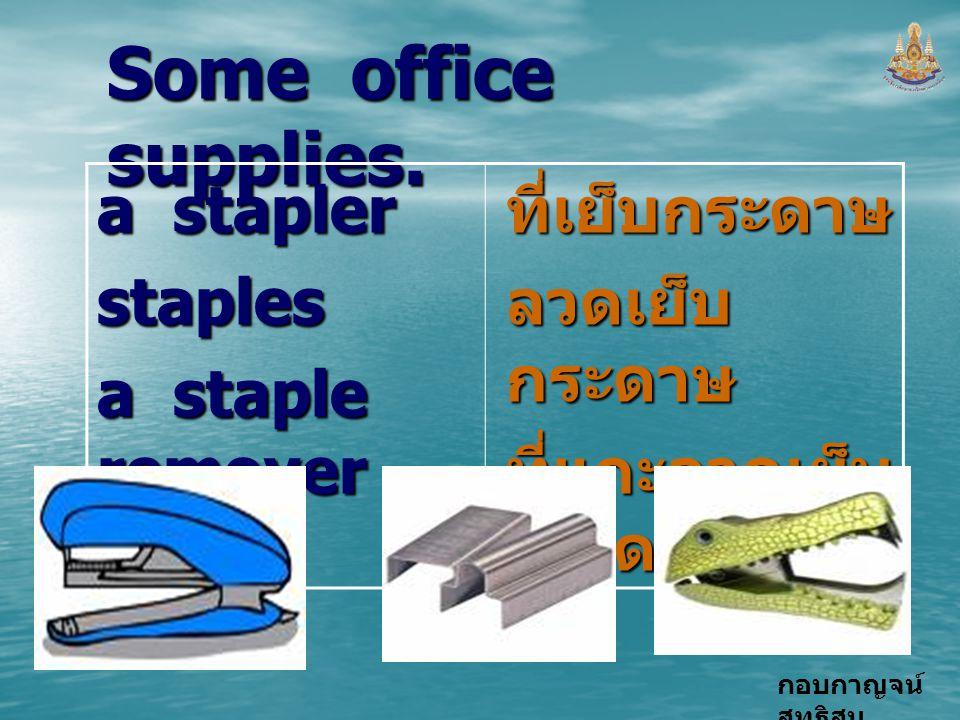 กอบกาญจน์ สุทธิสม Some office supplies. a stapler staples a staple remover ที่เย็บกระดาษ ลวดเย็บ กระดาษ ที่แกะลวดเย็บ กระดาษ