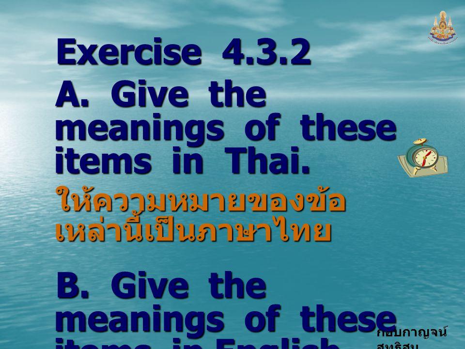 กอบกาญจน์ สุทธิสม Exercise 4.3.2 A. Give the meanings of these items in Thai. ให้ความหมายของข้อ เหล่านี้เป็นภาษาไทย B. Give the meanings of these item