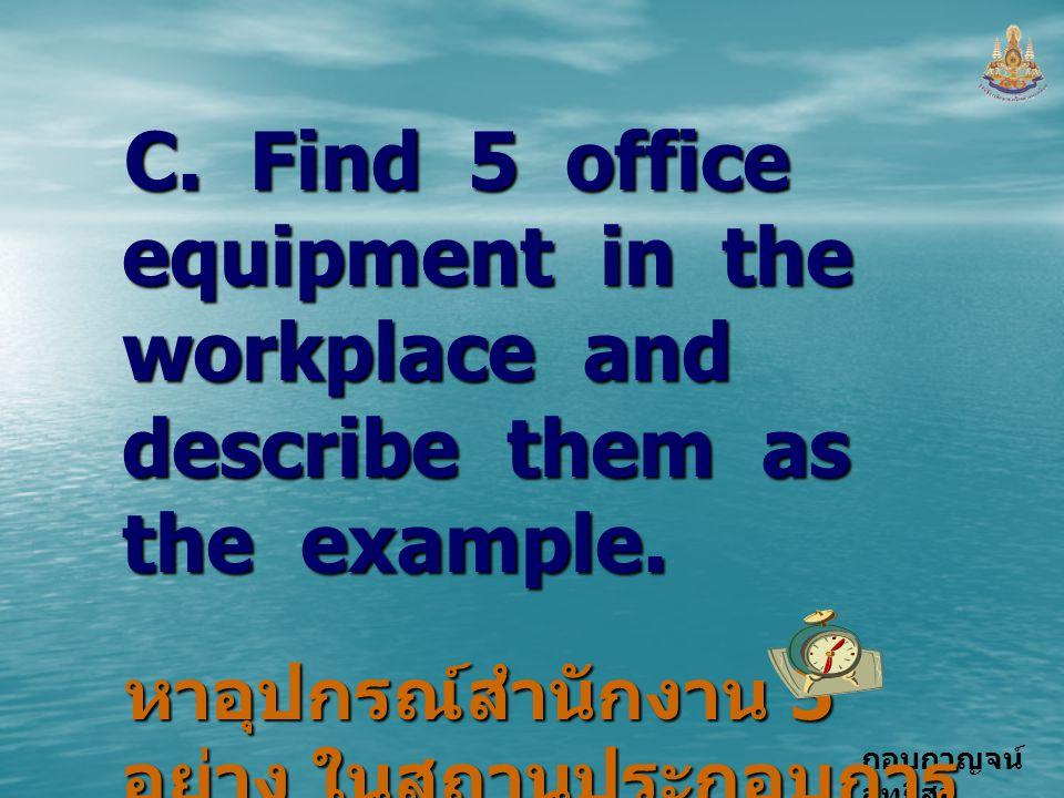 กอบกาญจน์ สุทธิสม C. Find 5 office equipment in the workplace and describe them as the example. หาอุปกรณ์สำนักงาน 5 อย่าง ในสถานประกอบการ และเขียนบรรย