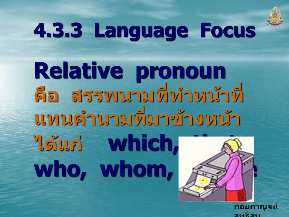 กอบกาญจน์ สุทธิสม 4.3.3 Language Focus Relative pronoun คือ สรรพนามที่ทำหน้าที่ แทนคำนามที่มาข้างหน้า ได้แก่ which, that, who, whom, whose