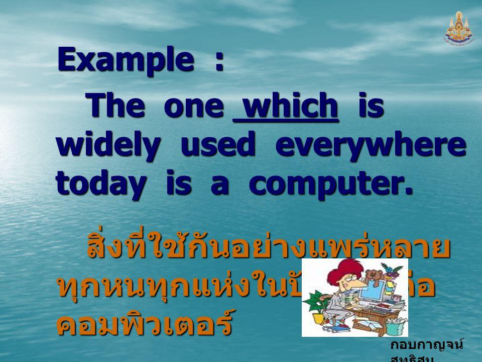 กอบกาญจน์ สุทธิสม Example : The one which is widely used everywhere today is a computer. สิ่งที่ใช้กันอย่างแพร่หลาย ทุกหนทุกแห่งในปัจจุบันคือ คอมพิวเต