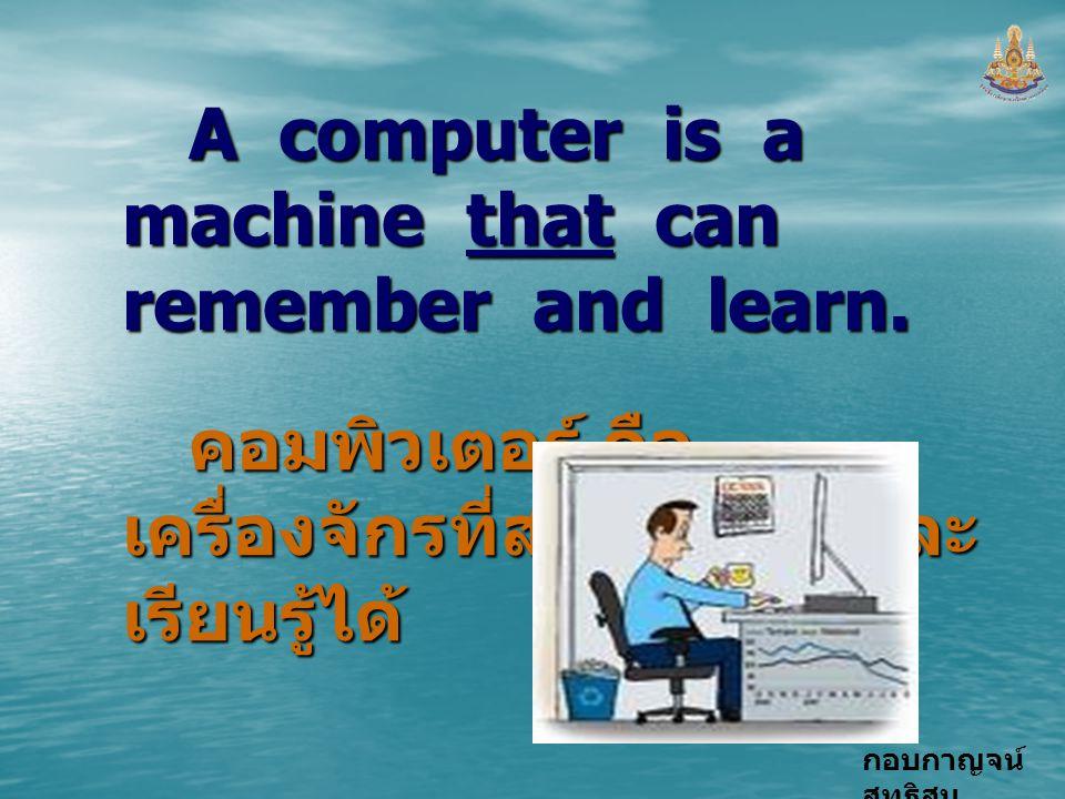 กอบกาญจน์ สุทธิสม A computer is a machine that can remember and learn. คอมพิวเตอร์ คือ เครื่องจักรที่สามารถจำ และ เรียนรู้ได้